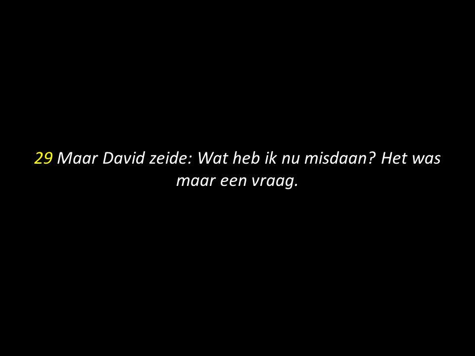 29 Maar David zeide: Wat heb ik nu misdaan Het was maar een vraag.