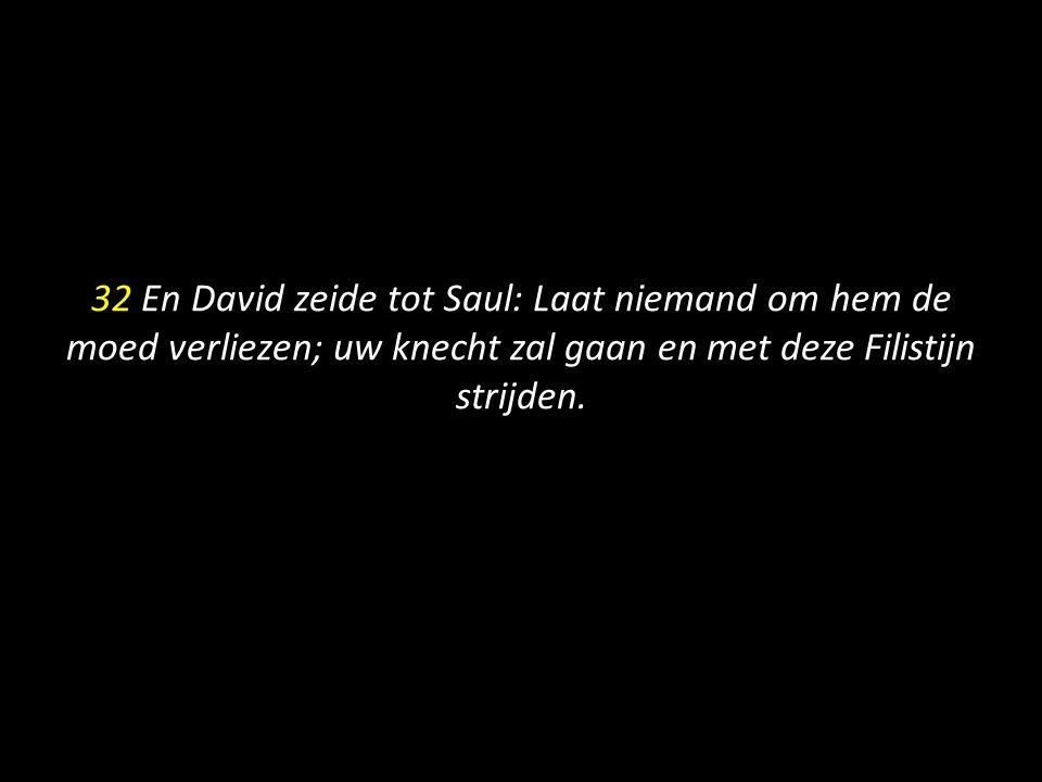 32 En David zeide tot Saul: Laat niemand om hem de moed verliezen; uw knecht zal gaan en met deze Filistijn strijden.