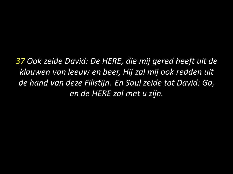 37 Ook zeide David: De HERE, die mij gered heeft uit de klauwen van leeuw en beer, Hij zal mij ook redden uit de hand van deze Filistijn.