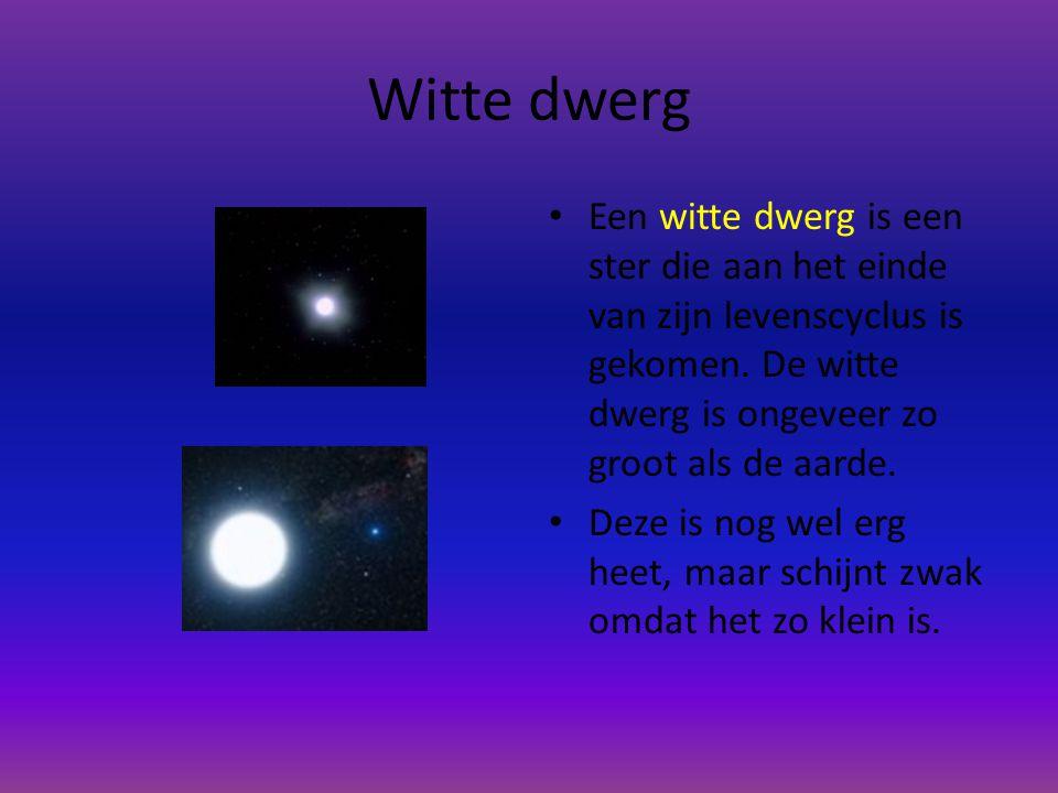 Witte dwerg Een witte dwerg is een ster die aan het einde van zijn levenscyclus is gekomen. De witte dwerg is ongeveer zo groot als de aarde.