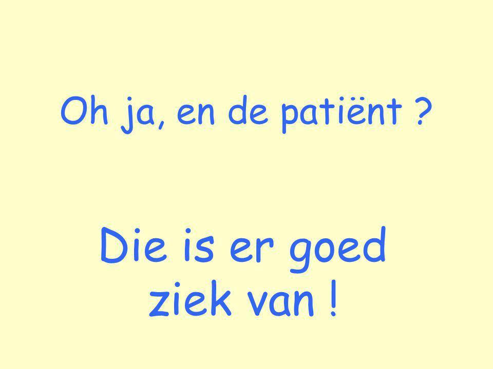 Oh ja, en de patiënt Die is er goed ziek van !