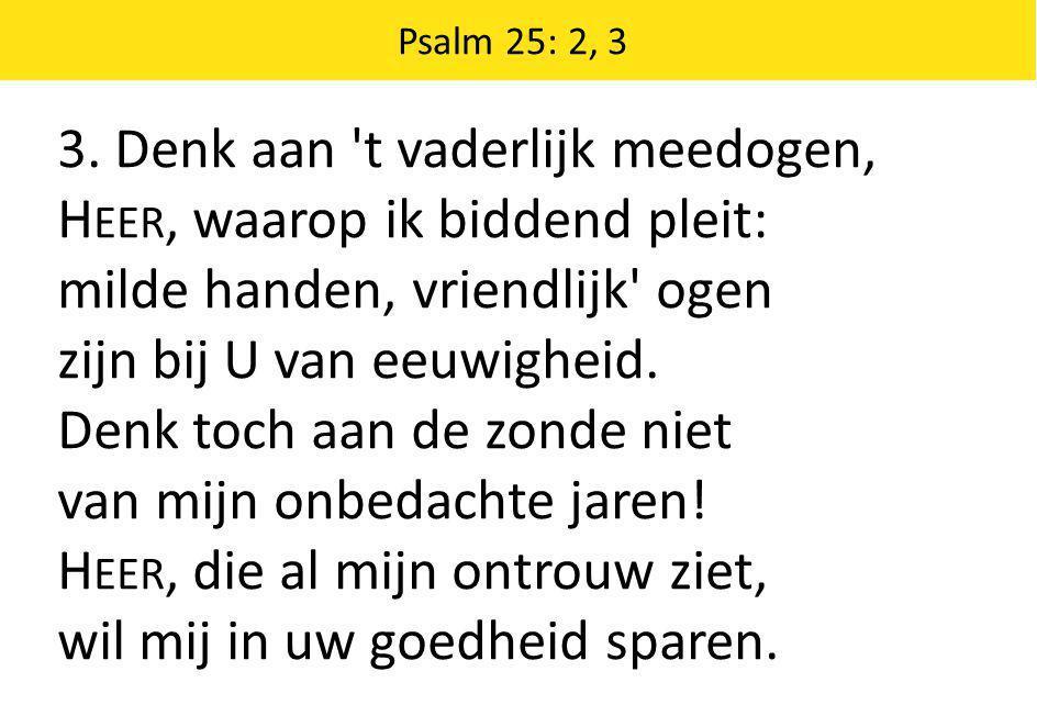 3. Denk aan t vaderlijk meedogen, Heer, waarop ik biddend pleit: