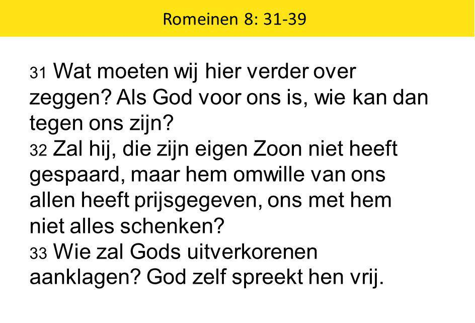 Romeinen 8: 31-39 31 Wat moeten wij hier verder over zeggen Als God voor ons is, wie kan dan tegen ons zijn