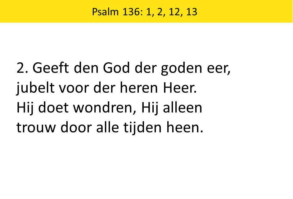 2. Geeft den God der goden eer, jubelt voor der heren Heer.