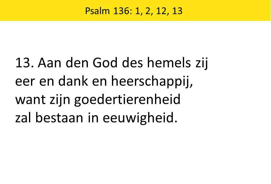 13. Aan den God des hemels zij eer en dank en heerschappij,