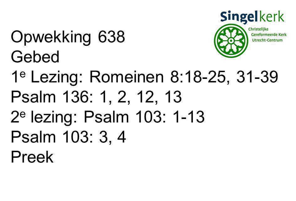 Opwekking 638 Gebed. 1e Lezing: Romeinen 8:18-25, 31-39. Psalm 136: 1, 2, 12, 13. 2e lezing: Psalm 103: 1-13.