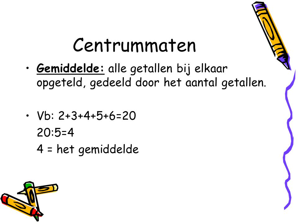 Centrummaten Gemiddelde: alle getallen bij elkaar opgeteld, gedeeld door het aantal getallen. Vb: 2+3+4+5+6=20.