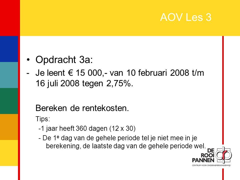 AOV Les 3 Opdracht 3a: Je leent € 15 000,- van 10 februari 2008 t/m 16 juli 2008 tegen 2,75%. Bereken de rentekosten.