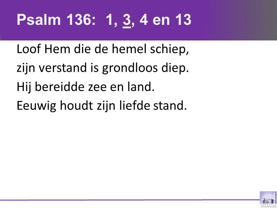 Psalm 136: 1, 3, 4 en 13 Loof Hem die de hemel schiep, zijn verstand is grondloos diep.