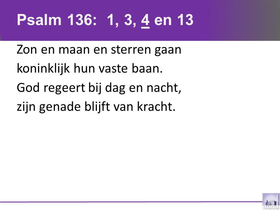 Psalm 136: 1, 3, 4 en 13 Zon en maan en sterren gaan koninklijk hun vaste baan.