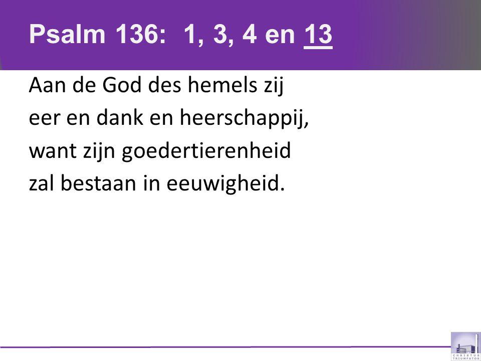Psalm 136: 1, 3, 4 en 13 Aan de God des hemels zij eer en dank en heerschappij, want zijn goedertierenheid zal bestaan in eeuwigheid.