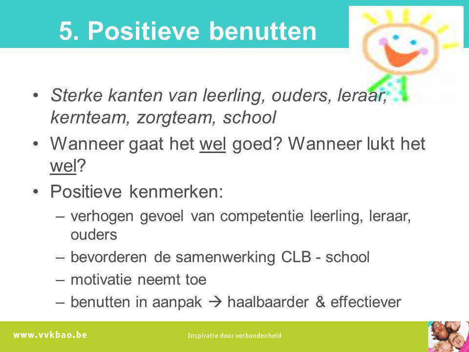 5. Positieve benutten Sterke kanten van leerling, ouders, leraar, kernteam, zorgteam, school. Wanneer gaat het wel goed Wanneer lukt het wel