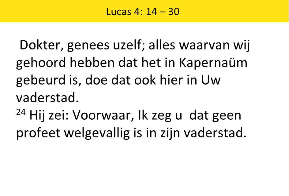 Lucas 4: 14 – 30 Dokter, genees uzelf; alles waarvan wij gehoord hebben dat het in Kapernaüm gebeurd is, doe dat ook hier in Uw vaderstad.