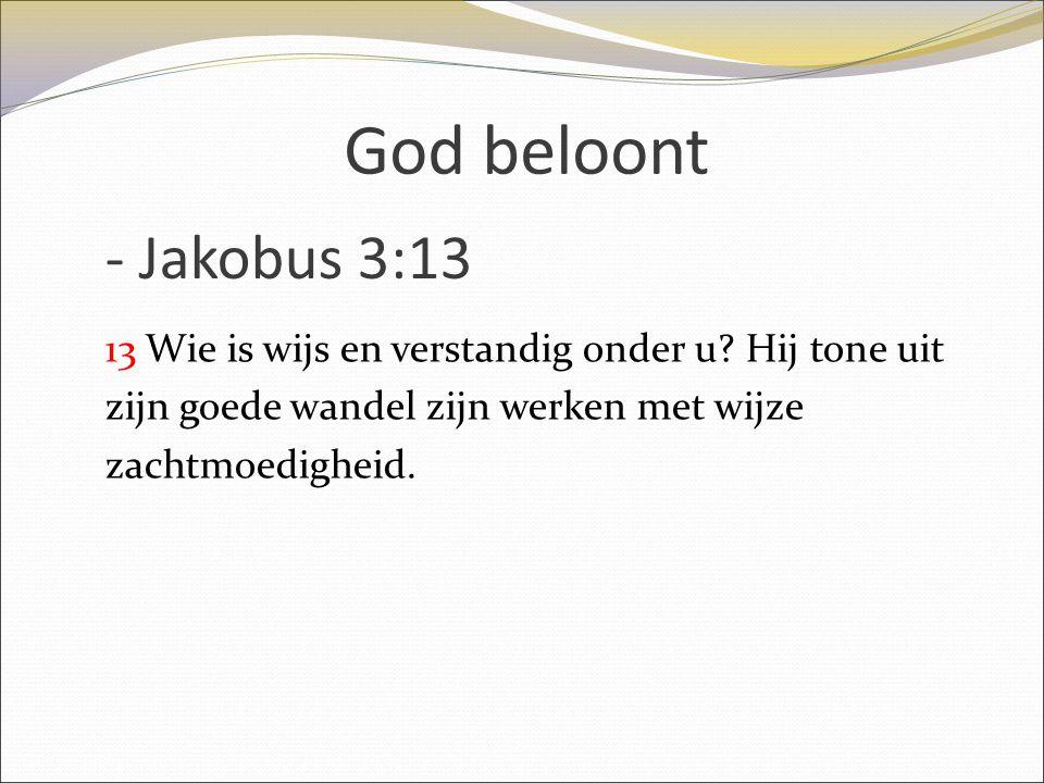 God beloont - Jakobus 3:13. 13 Wie is wijs en verstandig onder u.