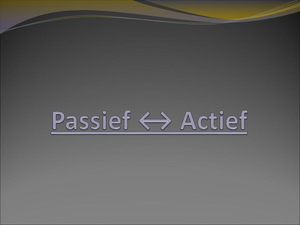 Passie → Actie Passief ↔ Actief