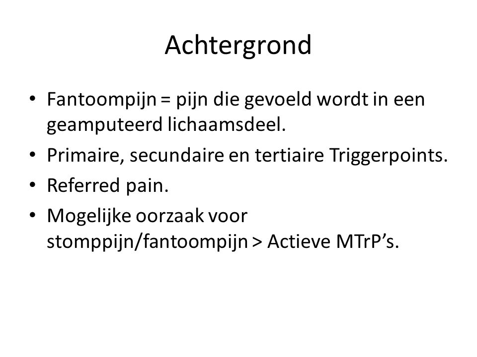 Achtergrond Fantoompijn = pijn die gevoeld wordt in een geamputeerd lichaamsdeel. Primaire, secundaire en tertiaire Triggerpoints.