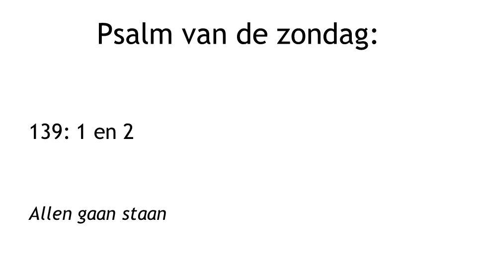 Psalm van de zondag: 139: 1 en 2 Allen gaan staan