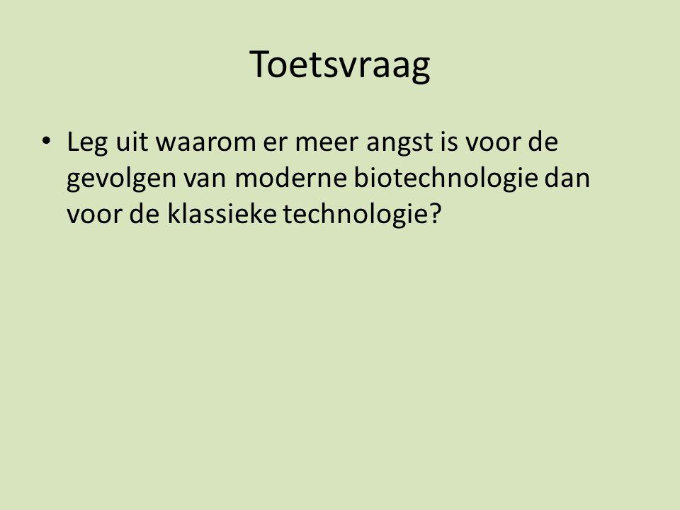 Toetsvraag Leg uit waarom er meer angst is voor de gevolgen van moderne biotechnologie dan voor de klassieke technologie