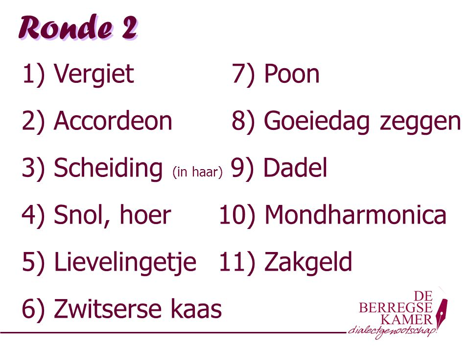 Ronde 2 1) Vergiet 7) Poon 2) Accordeon 8) Goeiedag zeggen