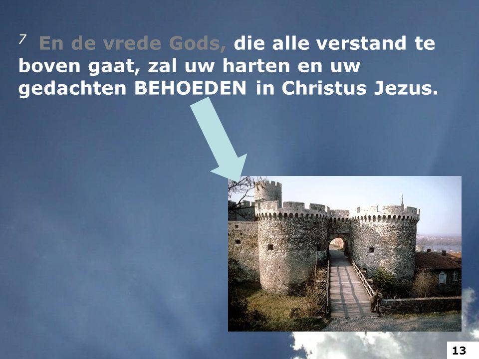 7 En de vrede Gods, die alle verstand te boven gaat, zal uw harten en uw gedachten BEHOEDEN in Christus Jezus.