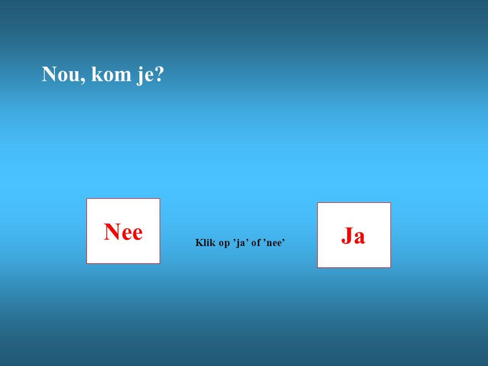 Nou, kom je Nee Ja Klik op 'ja' of 'nee'