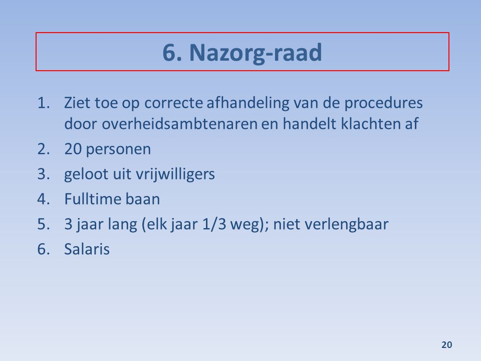 6. Nazorg-raad Ziet toe op correcte afhandeling van de procedures door overheidsambtenaren en handelt klachten af.