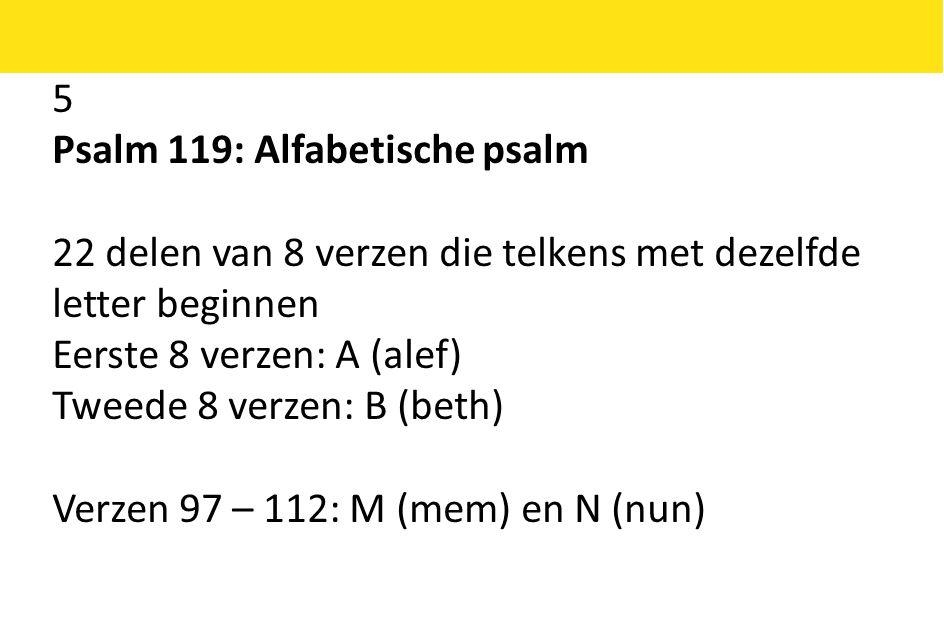 5 Psalm 119: Alfabetische psalm. 22 delen van 8 verzen die telkens met dezelfde letter beginnen.