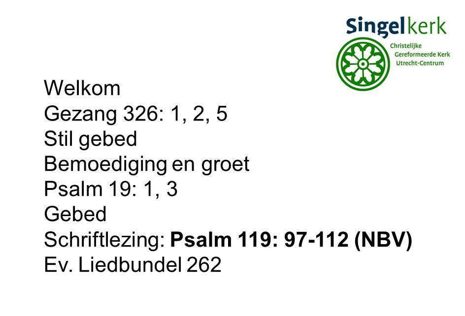 Welkom Gezang 326: 1, 2, 5. Stil gebed. Bemoediging en groet. Psalm 19: 1, 3. Gebed. Schriftlezing: Psalm 119: 97-112 (NBV)