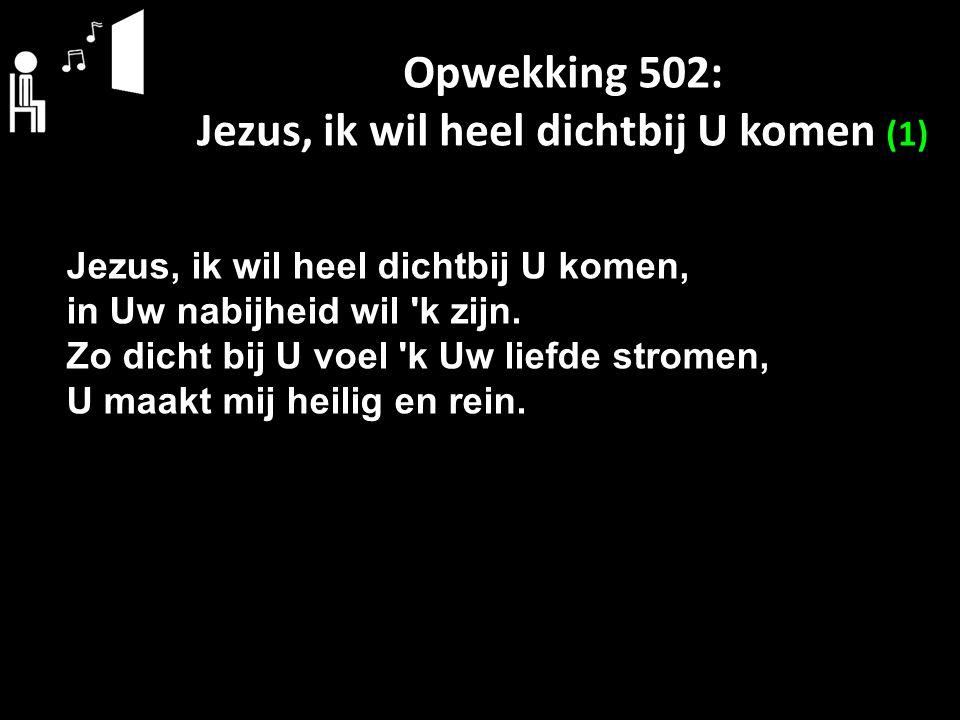 Opwekking 502: Jezus, ik wil heel dichtbij U komen (1)