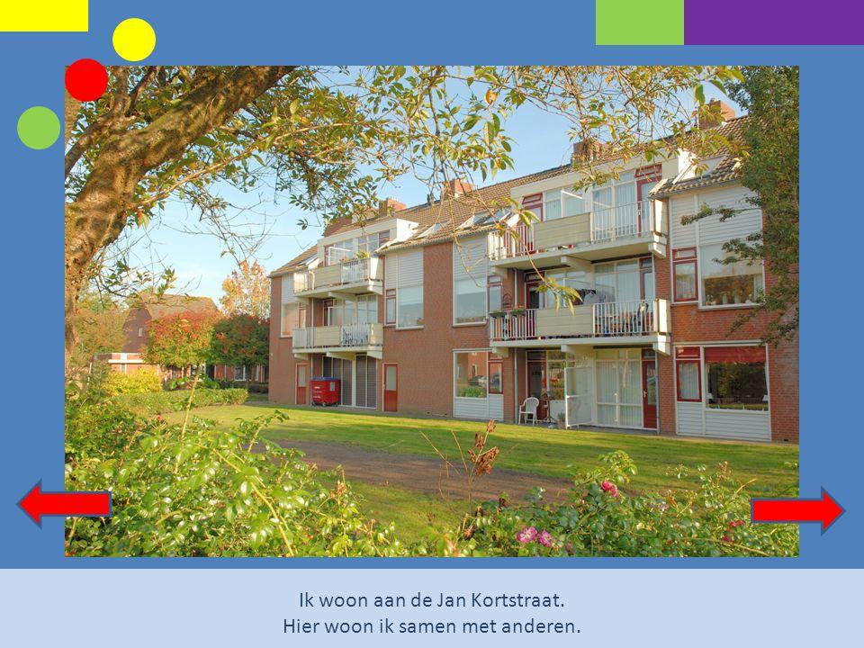 Ik woon aan de Jan Kortstraat. Hier woon ik samen met anderen.
