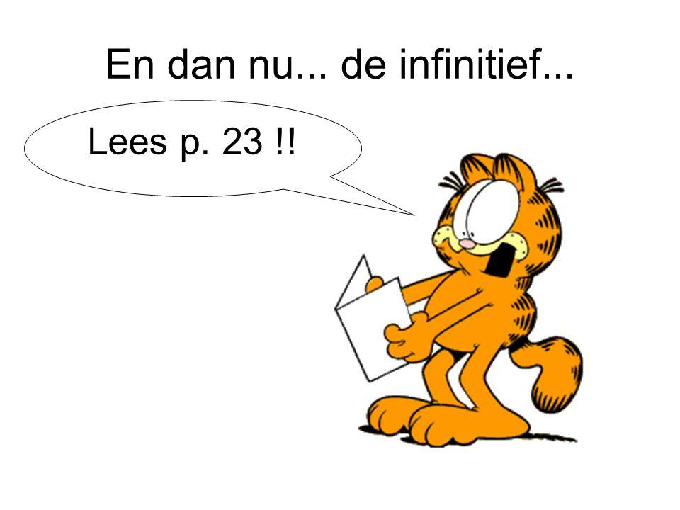 En dan nu... de infinitief... Lees p. 23 !!
