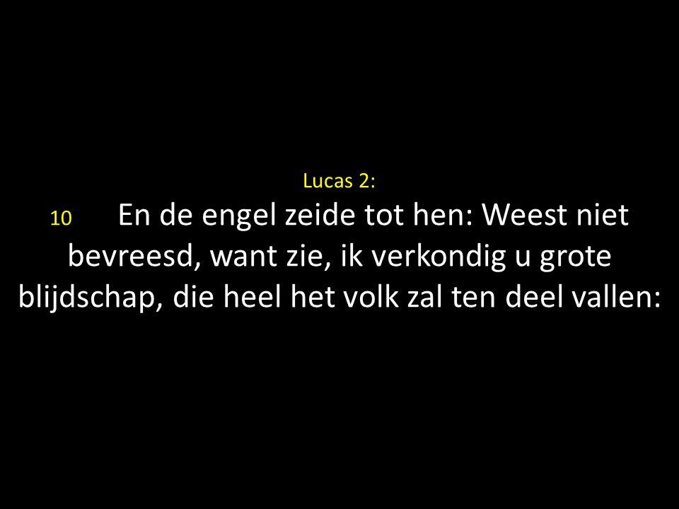 Lucas 2: 10 En de engel zeide tot hen: Weest niet bevreesd, want zie, ik verkondig u grote blijdschap, die heel het volk zal ten deel vallen: