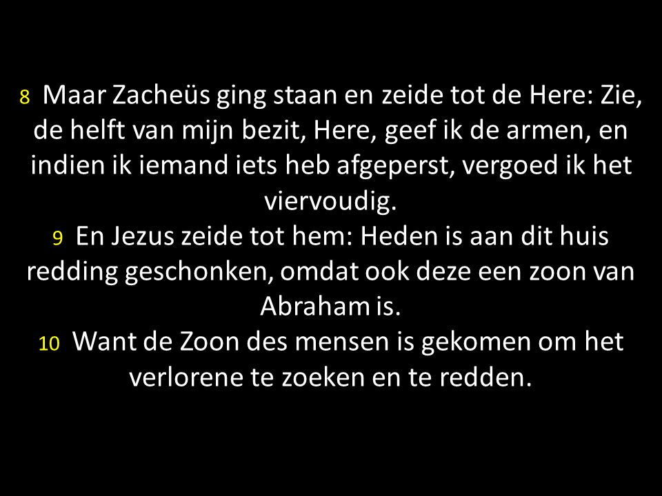 8 Maar Zacheüs ging staan en zeide tot de Here: Zie, de helft van mijn bezit, Here, geef ik de armen, en indien ik iemand iets heb afgeperst, vergoed ik het viervoudig.
