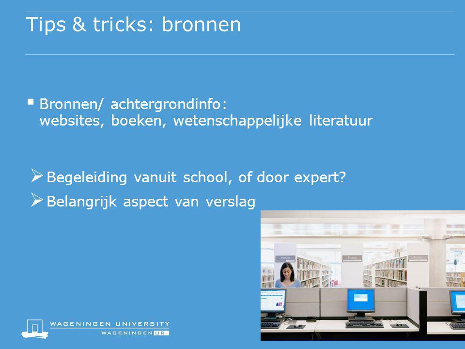 Tips & tricks: bronnen Bronnen/ achtergrondinfo: websites, boeken, wetenschappelijke literatuur. Begeleiding vanuit school, of door expert