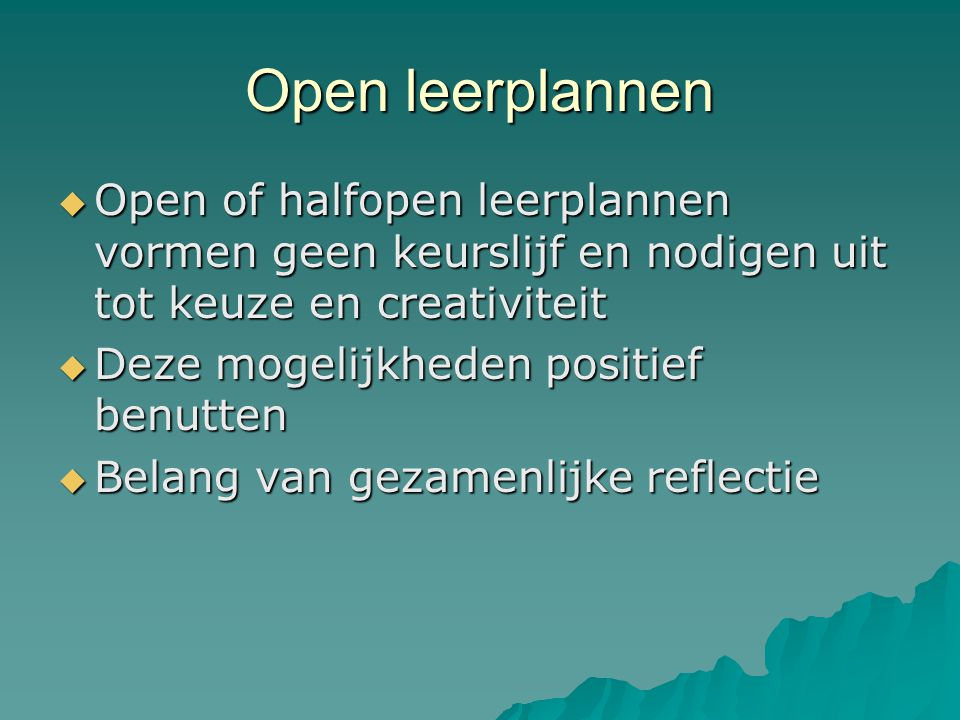 Open leerplannen Open of halfopen leerplannen vormen geen keurslijf en nodigen uit tot keuze en creativiteit.