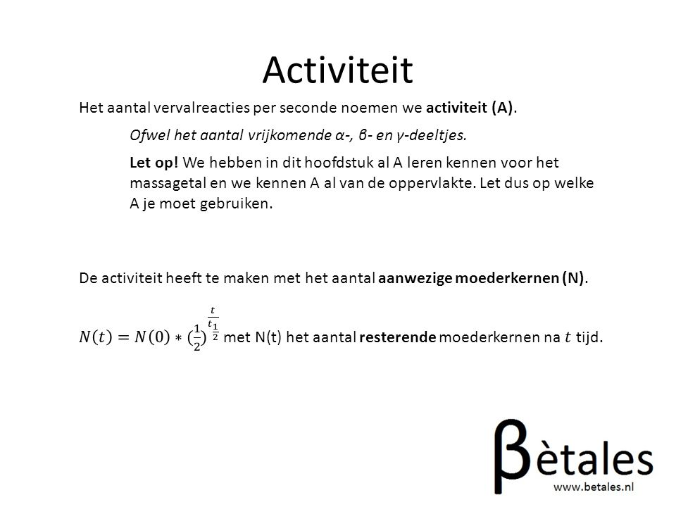 Activiteit Het aantal vervalreacties per seconde noemen we activiteit (A). Ofwel het aantal vrijkomende α-, β- en γ-deeltjes.