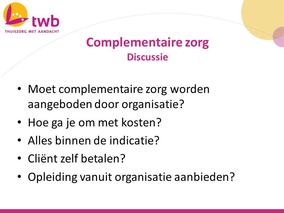 Complementaire zorg Discussie. Moet complementaire zorg worden aangeboden door organisatie Hoe ga je om met kosten