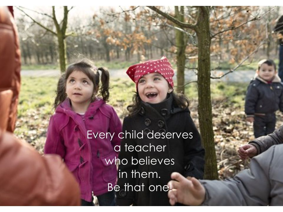 Every child deserves a teacher who believes in them. Be that one!