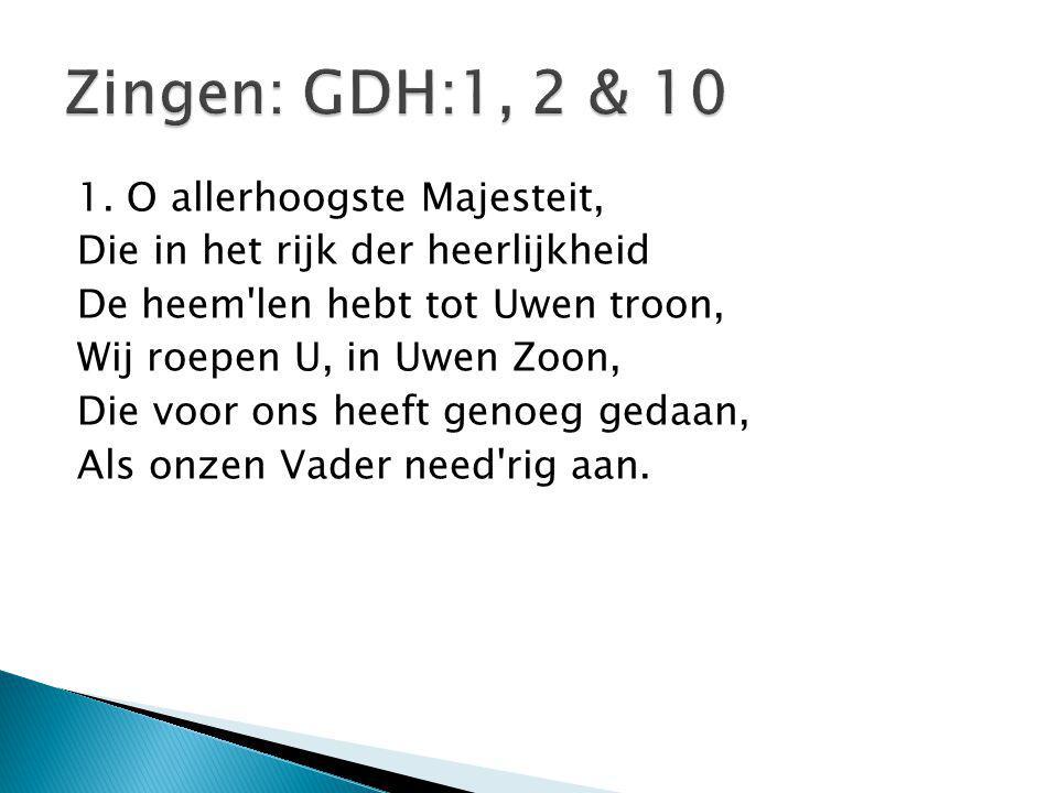 Zingen: GDH:1, 2 & 10 1. O allerhoogste Majesteit,