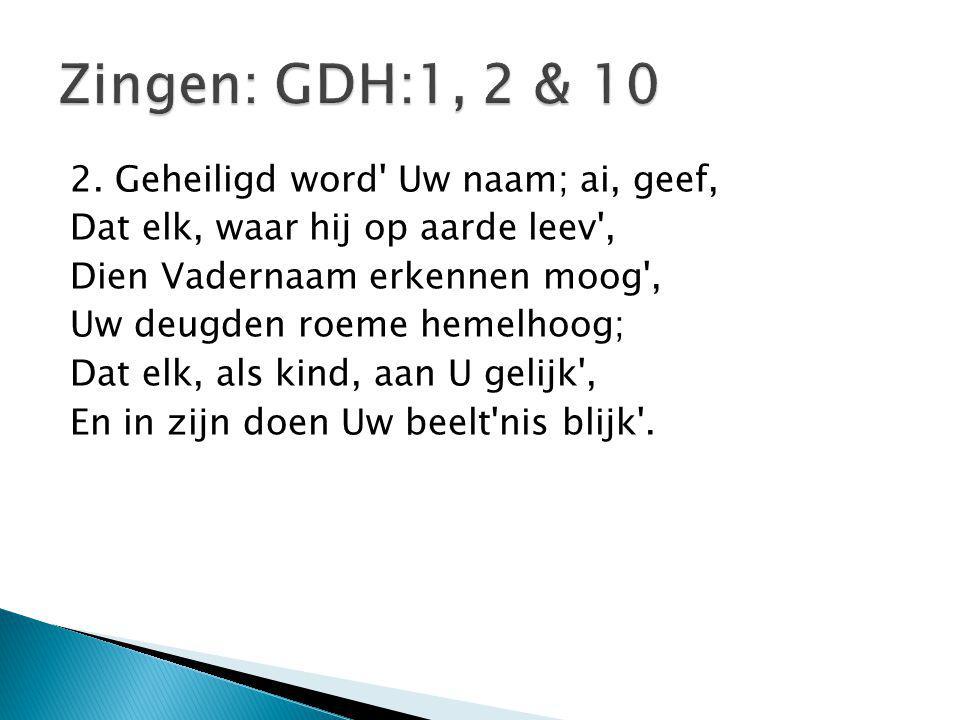 Zingen: GDH:1, 2 & 10 2. Geheiligd word Uw naam; ai, geef,
