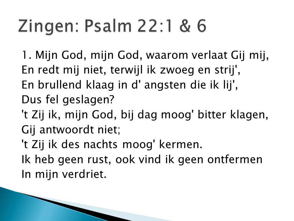 Zingen: Psalm 22:1 & 6 1. Mijn God, mijn God, waarom verlaat Gij mij,