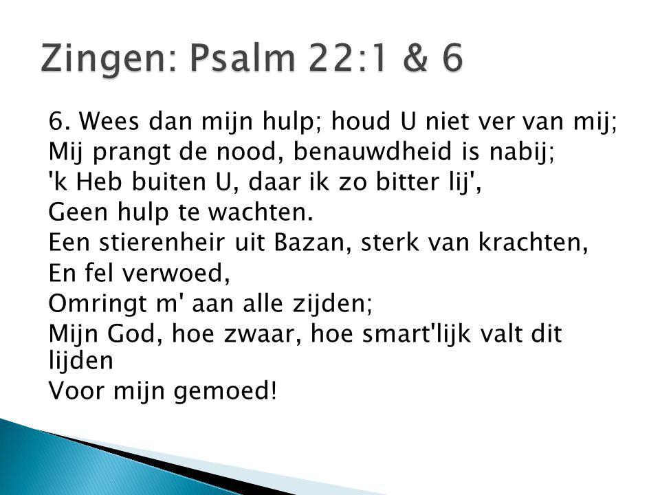 Zingen: Psalm 22:1 & 6 6. Wees dan mijn hulp; houd U niet ver van mij;
