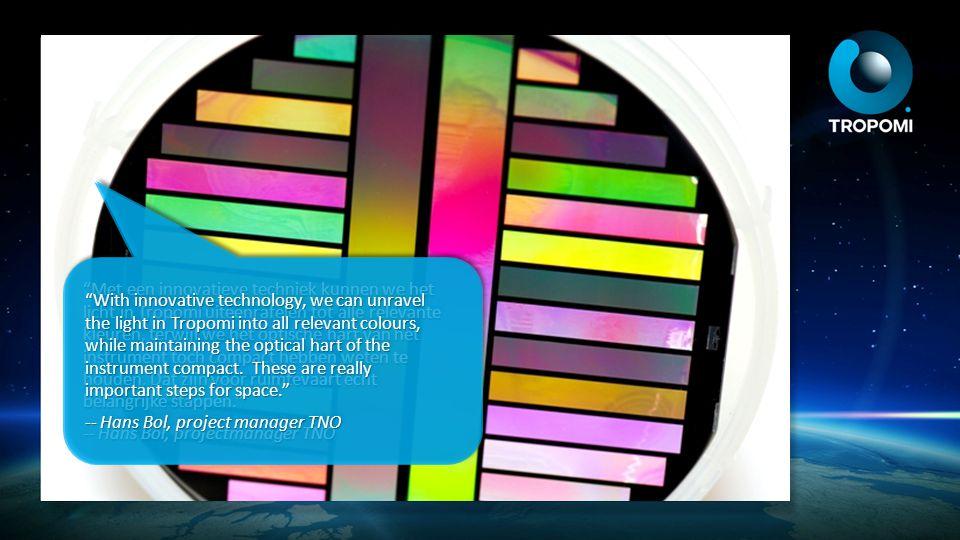 Met een innovatieve techniek kunnen we het licht in Tropomi uiteenrafelen tot alle relevante kleuren, terwijl we het optische hart van het instrument toch compact hebben weten te houden. Dat zijn voor ruimtevaart echt belangrijke stappen.