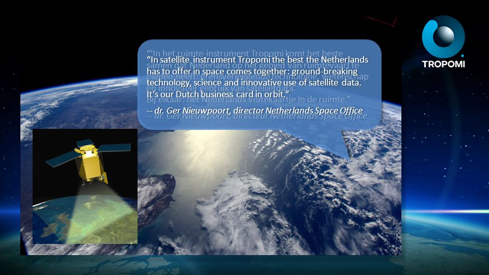 In satellite instrument Tropomi the best the Netherlands has to offer in space comes together: ground-breaking technology, science and innovative use of satellite data. It's our Dutch business card in orbit.