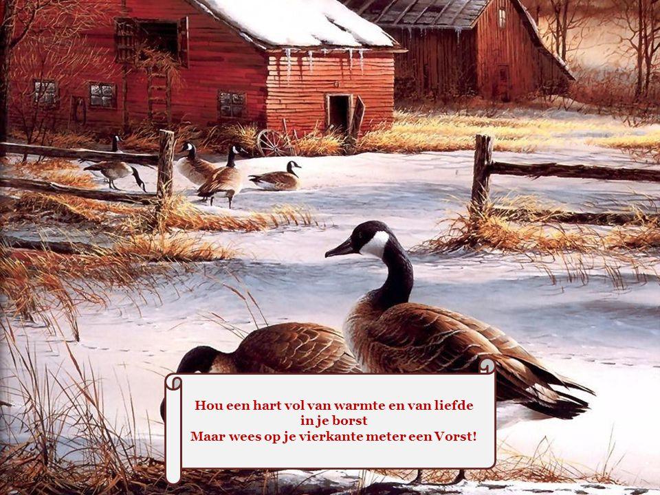 Hou een hart vol van warmte en van liefde in je borst Maar wees op je vierkante meter een Vorst!