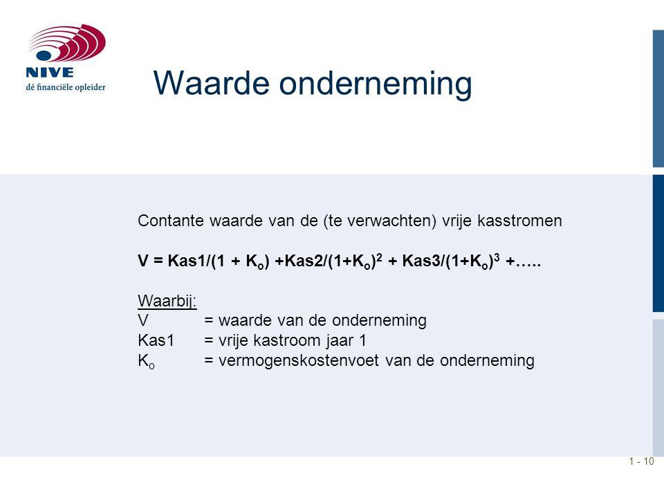 Waarde onderneming Contante waarde van de (te verwachten) vrije kasstromen. V = Kas1/(1 + Ko) +Kas2/(1+Ko)2 + Kas3/(1+Ko)3 +…..