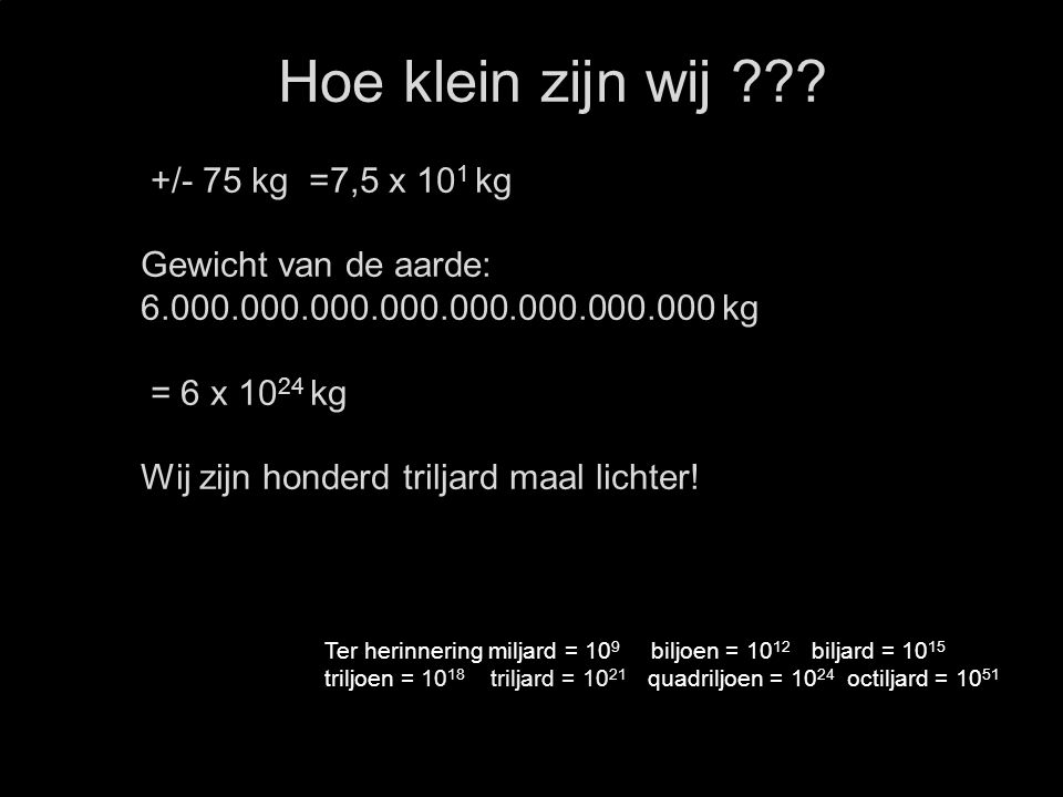 Hoe klein zijn wij +/- 75 kg =7,5 x 101 kg