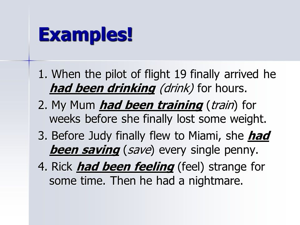 Examples! 1. When the pilot of flight 19 finally arrived he had been drinking (drink) for hours.