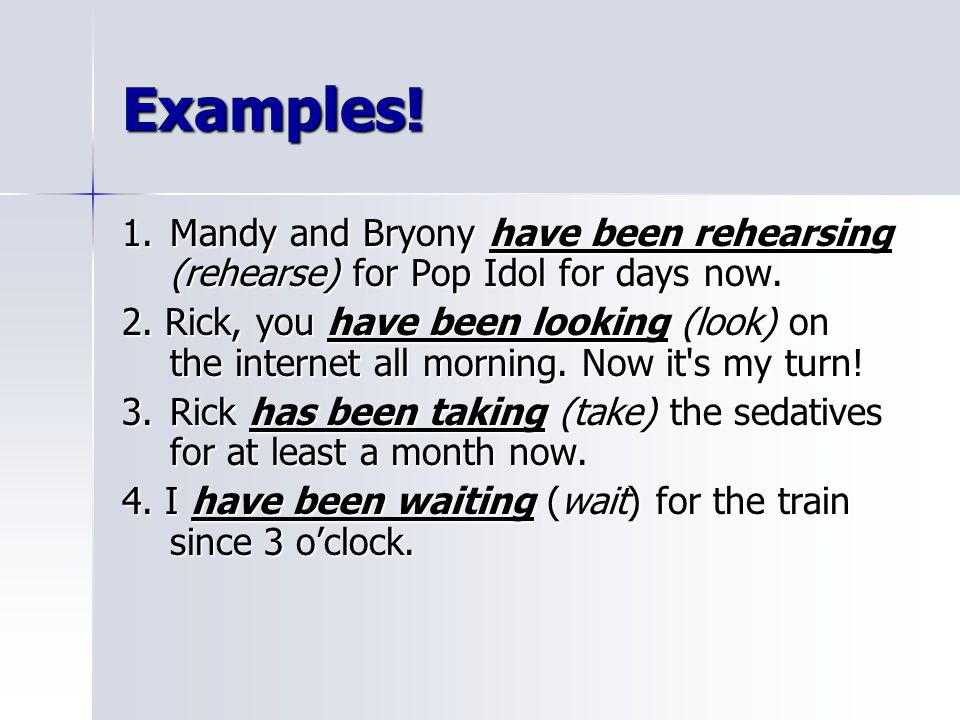 Examples! 1. Mandy and Bryony have been rehearsing (rehearse) for Pop Idol for days now.