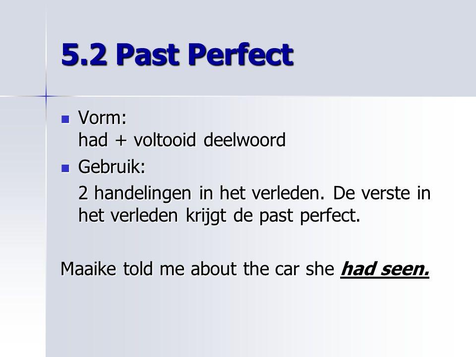 5.2 Past Perfect Vorm: had + voltooid deelwoord Gebruik: